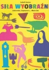 Okładka książki Siła wyobraźni Jednorożec, Zegarynek i... Mona Lisa Ludwik Janios