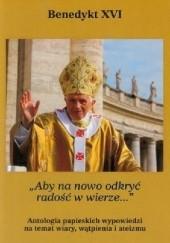 Okładka książki Aby na nowo odkryć radość w wierze. Antologia papieskich wypowiedzi na temat wiary, wątpienia i ateizmu Benedykt XVI