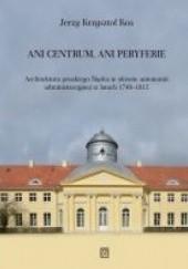 Okładka książki Ani centrum, ani peryferie. Architektura pruskiego Śląska w okresie autonomii administracyjnej w latach 1740–1815 Jerzy Krzysztof Kos