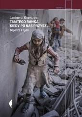 Okładka książki Tamtego ranka, kiedy po nas przyszli. Depesze z Syrii Janine di Giovanni