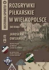Okładka książki Rozgrywki piłkarskie w Wielkopolsce do roku 1919 Leszek Śledziona,Jarosław Owsiański