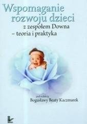 Okładka książki Wspomaganie rozwoju dzieci z zespołem Downa teoria i praktyka Bogusława Beata Kaczmarek