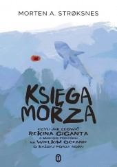 Okładka książki Księga morza, czyli jak złowić rekina giganta z małego pontonu na wielkim oceanie o każdej porze roku Morten A. Strøksnes