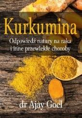 Okładka książki Kurkumina - odpowiedź natury na raka i inne przewlekłe choroby Ajay Goel
