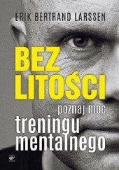 Okładka książki Bez litości. Poznaj moc treningu mentalnego. Erik Bertrand Larssen