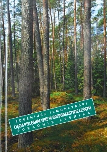 Okładka książki Cięcia pielęgnacyjne w gospodarstwie leśnym. Poradnik leśniczego Eugeniusz Ilmurzyński