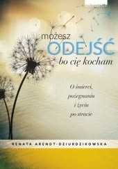 Okładka książki Możesz odejść bo cię kocham. O śmierci, pożegnaniach i nowym życiu Renata Dziurdzikowska
