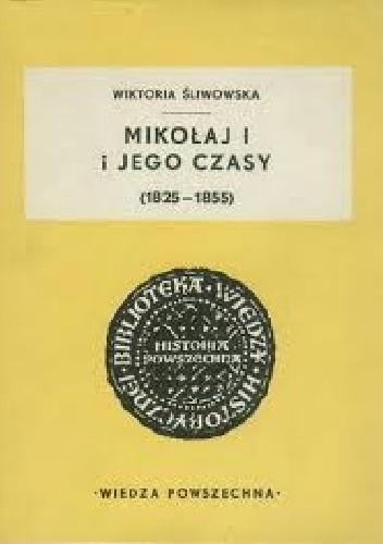 Okładka książki Mikołaj I i jego czasy (1825-1855) Wiktoria Śliwowska