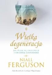 Okładka książki Wielka degeneracja. Jak psują się instytucje i umierają gospodarki Niall Ferguson