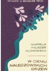 Okładka książki W cieniu nałęczowskich drzew. Opowieść o Bolesławie Prusie Gabriela Pauszer-Klonowska