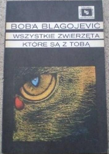 Okładka książki Wszystkie zwierzęta, które są z tobą Boba Blagojević