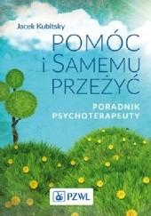 Okładka książki Pomóc i samemu przeżyć.Poradnik psychoterapeuty. Jacek Kubitsky