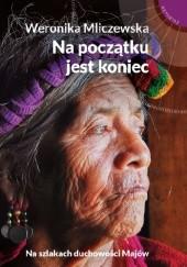 Okładka książki Na początku jest koniec. Na szlakach duchowości Majów Weronika Mliczewska