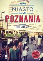 Okładka książki Miasto nie do Poznania Filip Czekała