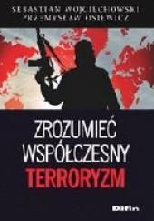 Okładka książki Zrozumieć współczesny terroryzm : wybrane aspekty fenomenu Sebastian Wojciechowski,Przemysław Osiewicz