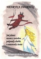 Okładka książki Jak dzieci razem z aniołem pokonały diabła i uratowały świat. Baśń jakiej jeszcze nie znacie Henryka Swornóg