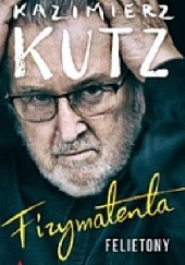 Okładka książki Fizymatenta. Felietony z lat 2004-2016 Kazimierz Kutz
