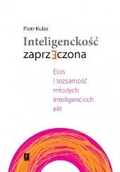 Okładka książki Inteligenckość zaprzeczona. Etos i tożsamość młodych inteligenckich elit Piotr Kulas