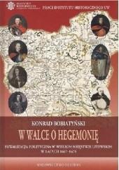 Okładka książki W walce o hegemonię. Rywalizacja polityczna w Wielkim Księstwie Litewskim w latach 1667-1674 Konrad Bobiatyński