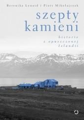 Okładka książki Szepty kamieni. Historie z opuszczonej Islandii Berenika Lenard,Piotr Mikołajczak