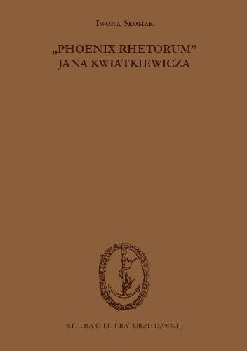 """Okładka książki """"Phoenix rhetorum"""" Jana Kwiatkiewicza. Wprowadzenie - przekład - opracowanie Iwona Słomak"""