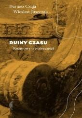 Okładka książki Ruiny czasu. Rozmowy o twórczości Dariusz Czaja,Wiesław Juszczak