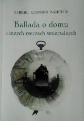 Okładka książki Ballada o domu i innych rzeczach śmiertelnych Gabriel Leonard Kamiński