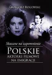 Okładka książki Skazane na zapomnienie. Polskie aktorki filmowe na emigracji Grzegorz Rogowski