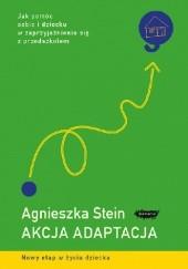Okładka książki Akcja adaptacja. Jak pomóc dziecku i sobie w zaprzyjaźnieniu się z przedszkolem Agnieszka Stein
