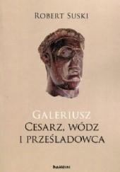 Okładka książki Galeriusz. Cesarz, wódz i prześladowca Robert Suski