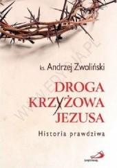 Okładka książki Droga Krzyżowa Jezusa. Historia prawdziwa Andrzej Zwoliński