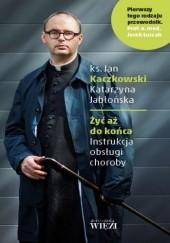 Okładka książki Żyć aż do końca. Instrukcja obsługi choroby Katarzyna Jabłońska (red.),Jan Kaczkowski