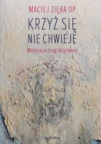 Okładka książki Krzyż się nie chwieje. Medytacje drogi krzyżowej Maciej Zięba OP