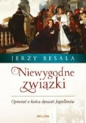 Okładka książki Niewygodne związki. Opowieść o końcu dynastii Jagiellonów Jerzy Besala