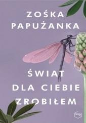 Okładka książki Świat dla ciebie zrobiłem Zośka Papużanka