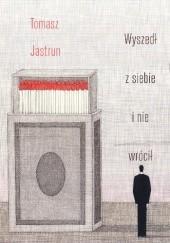 Okładka książki Wyszedł z siebie i nie wrócił Tomasz Jastrun