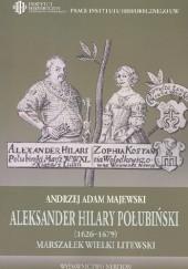 Okładka książki Aleksander Hilary Połubiński (1626-1679), marszałek wielki litewski. Działalność polityczno-wojskowa Andrzej Adam Majewski