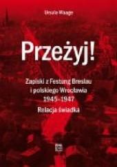 Okładka książki Przeżyj! Zapiski z Festung Breslau i polskiego Wrocławia 1945– 1947. Relacja świadka Ursula Waage