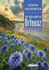 Okładka książki Tam, gdzie urodził się Orfeusz Ałbena Grabowska
