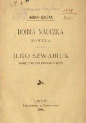 Okładka książki Dobra nauczka. Nowela. Ilko Szwabiuk. Obrazek z życia ludu huculskiego w Galicyi Kajetan Abgarowicz