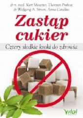Okładka książki Zastąp cukier. Cztery słodkie kroki do zdrowia Anna Cavelius,Kurt Mosetter,Thorsten Probost,Wolfgang A. Simon