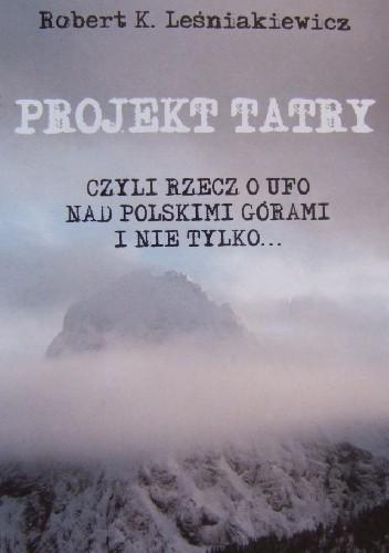 Okładka książki Projekt Tatry, czyli rzecz o UFO nad polskimi górami i nie tylko... Robert Leśniakiewicz