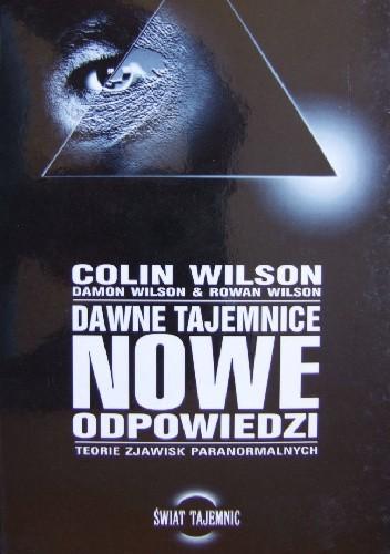 Okładka książki Dawne tajemnice, nowe odpowiedzi. Teorie zjawisk paranormalnych Colin Wilson