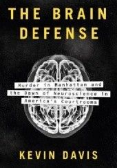 Okładka książki The Brain Defense: Murder in Manhattan and the Dawn of Neuroscience in America's Courtrooms Kevin Davis