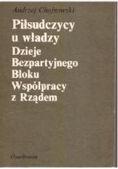 Okładka książki Piłsudczycy u władzy. Dzieje Bezpartyjnego Bloku Współpracy z Rządem Andrzej Chojnowski