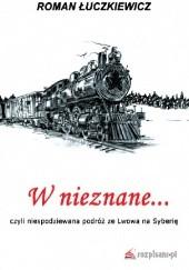 Okładka książki W nieznane... czyli niespodziewana podróż ze Lwowa na Syberię Roman Łuczkiewicz