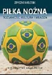Okładka książki Piłka nożna. Tożsamość, kultura i władza Zbyszko Melosik