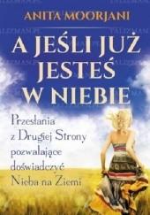 Okładka książki A jeśli już jesteś w Niebie? Przesłania z Drugiej Strony pozwalające doświadczyć Nieba na Ziemi Anita Moorjani