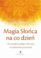 Okładka książki Magia Słońca na co dzień. 140 rytuałów, zaklęć i afirmacji na pokonanie przeszkód Dorothy Morrison