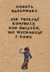 Okładka książki Jak przejąć kontrolę nad światem nie wychodząc z domu Dorota Masłowska